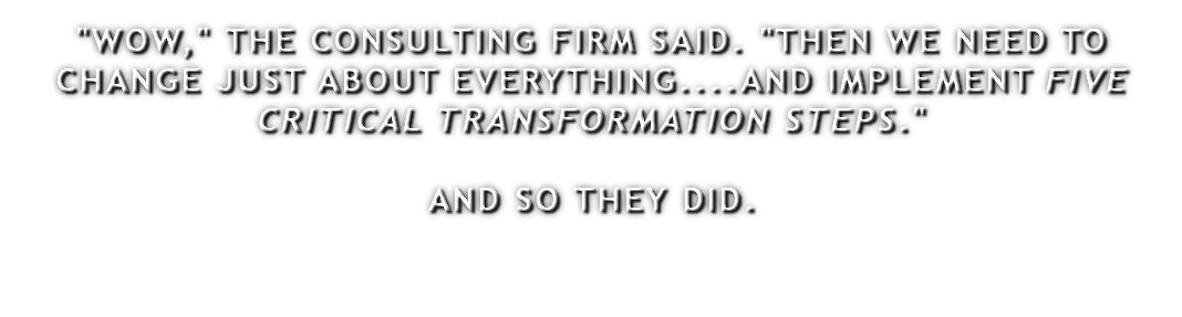 """WOW,"" THE CONSULTING FIRM SAID. ""THEN WE NEED TO CHANGE JUST ABOUT EVERYTHING....AND IMPLEMENT FIVE CRITICAL TRANSFORMATION STEPS."" AND SO THEY DID."