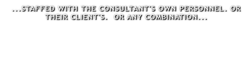 ...STAFFED WITH THE CONSULTANT'S OWN PERSONNEL. OR THEIR CLIENT'S. OR ANY COMBINATION...