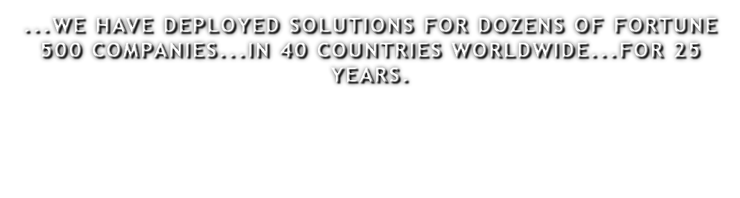 ...WE HAVE DEPLOYED SOLUTIONS FOR DOZENS OF FORTUNE 500 COMPANIES...IN 40 COUNTRIES WORLDWIDE...FOR 25 YEARS.