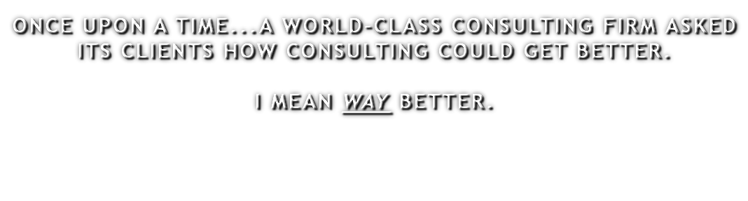 ONCE UPON A TIME...A WORLD-CLASS CONSULTING FIRM ASKED ITS CLIENTS HOW CONSULTING COULD GET BETTER. I MEAN WAY BETTER.