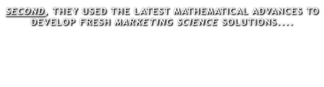 SECOND, THEY USED THE LATEST MATHEMATICAL ADVANCES TO DEVELOP FRESH MARKETING SCIENCE SOLUTIONS....