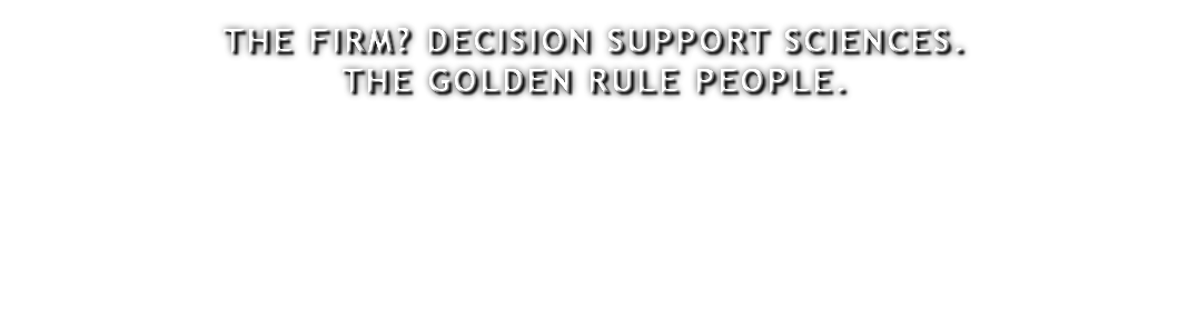 THE FIRM? DECISION SUPPORT SCIENCES. THE GOLDEN RULE PEOPLE.