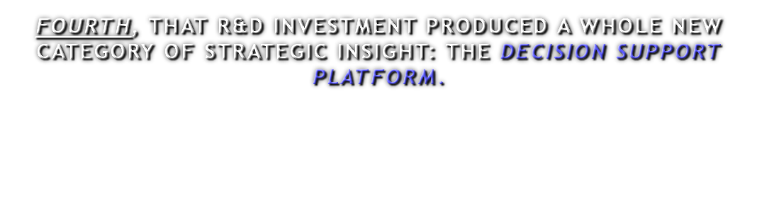 FOURTH, THAT R&D INVESTMENT PRODUCED A WHOLE NEW CATEGORY OF STRATEGIC INSIGHT: THE DECISION SUPPORT PLATFORM.
